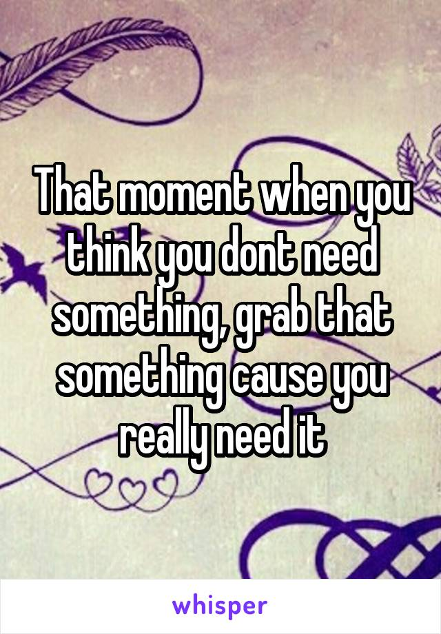 That moment when you think you dont need something, grab that something cause you really need it