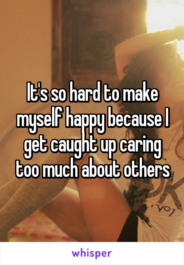 It's so hard to make myself happy because I get caught up caring too much about others