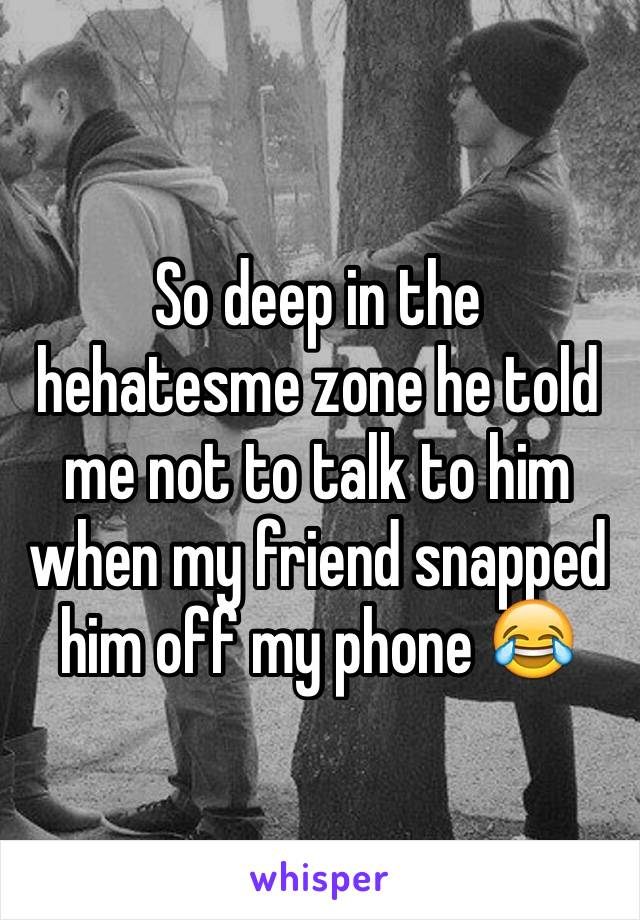 So deep in the hehatesme zone he told me not to talk to him when my friend snapped him off my phone 😂