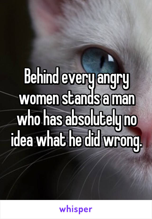 Behind every angry women stands a man who has absolutely no idea what he did wrong.