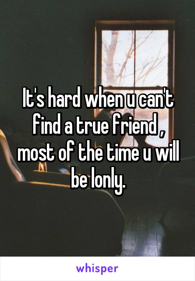 It's hard when u can't find a true friend , most of the time u will be lonly.