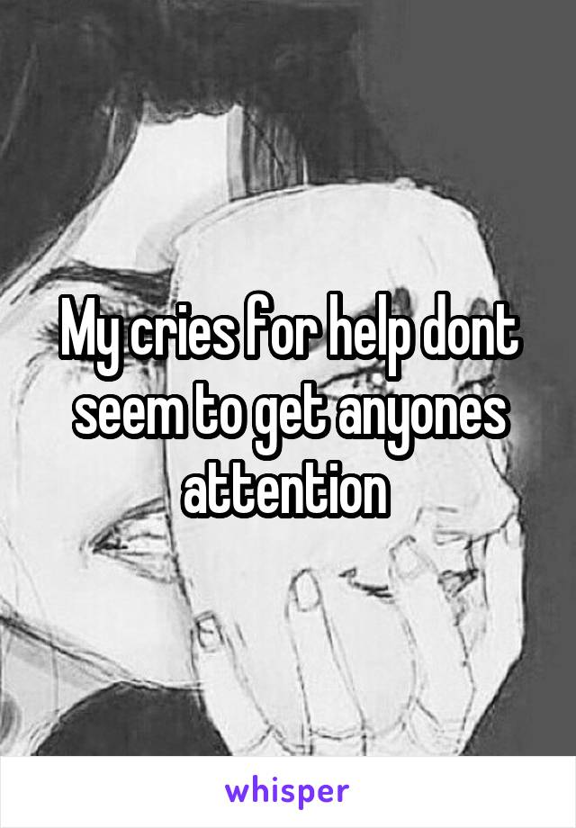 My cries for help dont seem to get anyones attention