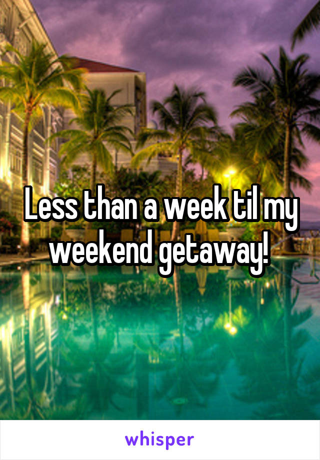 Less than a week til my weekend getaway!