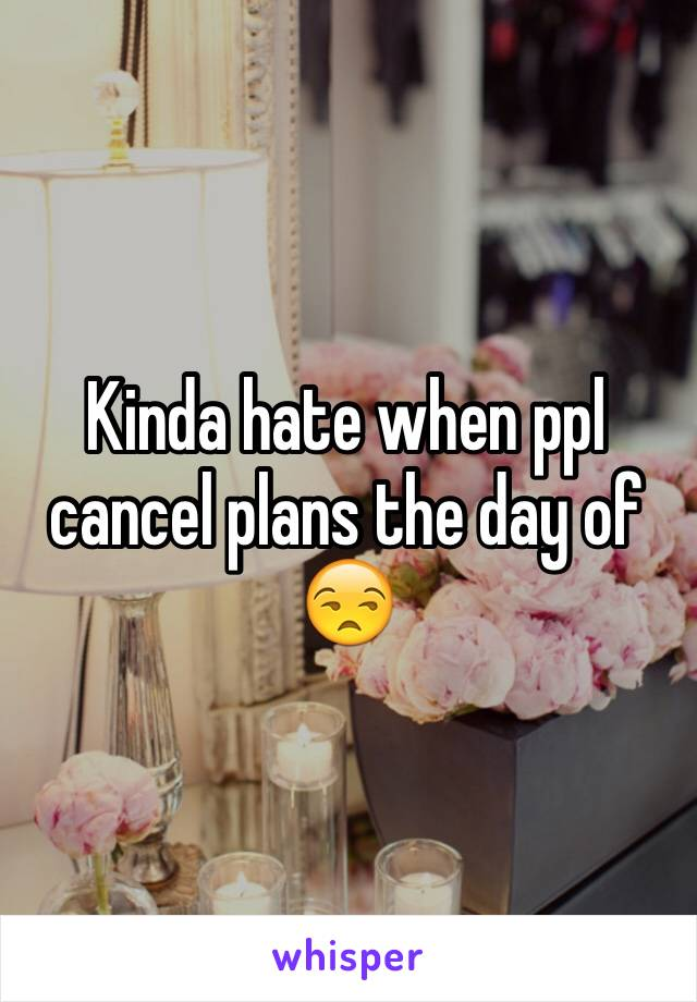Kinda hate when ppl cancel plans the day of 😒