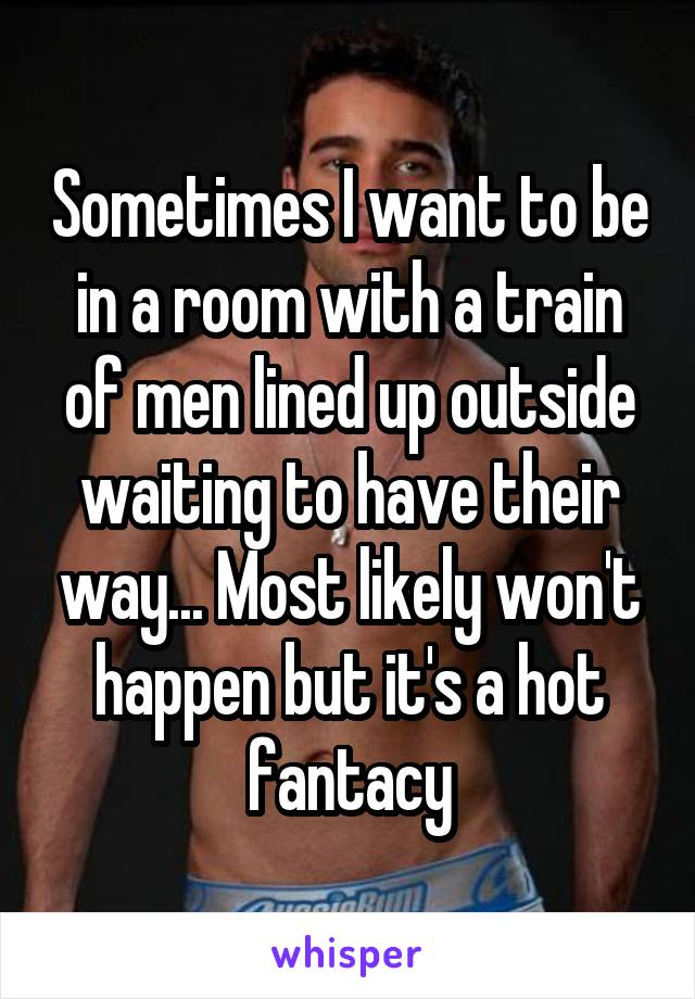 Sometimes I want to be in a room with a train of men lined up outside waiting to have their way... Most likely won't happen but it's a hot fantacy