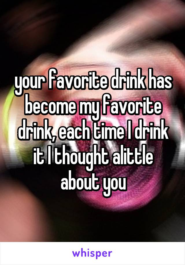 your favorite drink has become my favorite drink, each time I drink it I thought alittle about you
