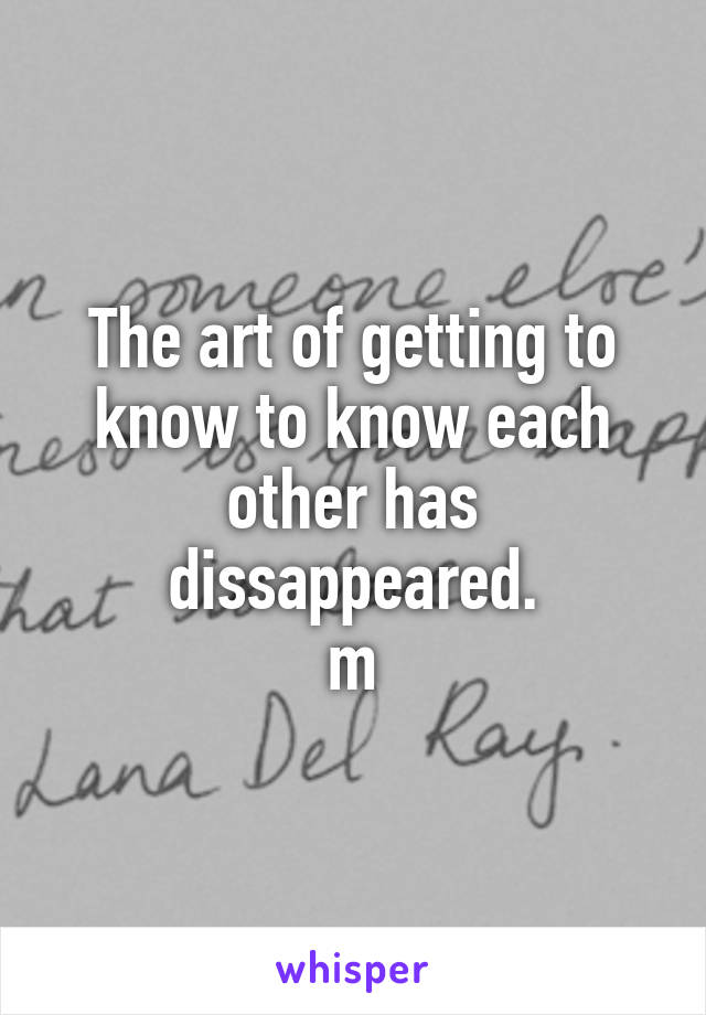 The art of getting to know to know each other has dissappeared. m