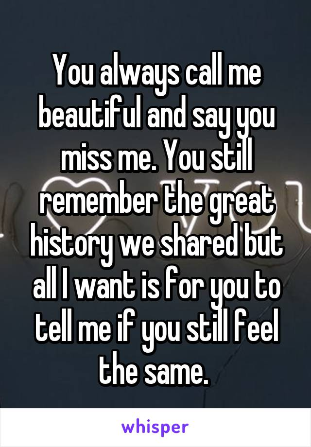 You always call me beautiful and say you miss me. You still remember the great history we shared but all I want is for you to tell me if you still feel the same.
