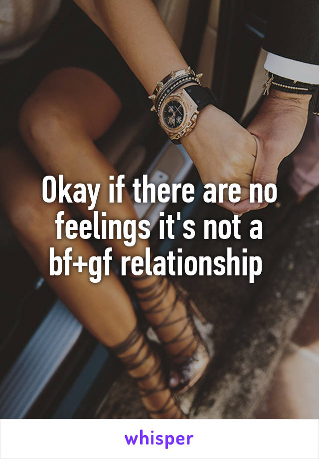 Okay if there are no feelings it's not a bf+gf relationship