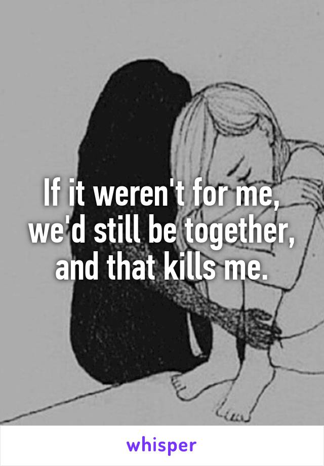 If it weren't for me, we'd still be together, and that kills me.