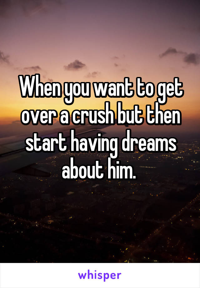 When you want to get over a crush but then start having dreams about him.