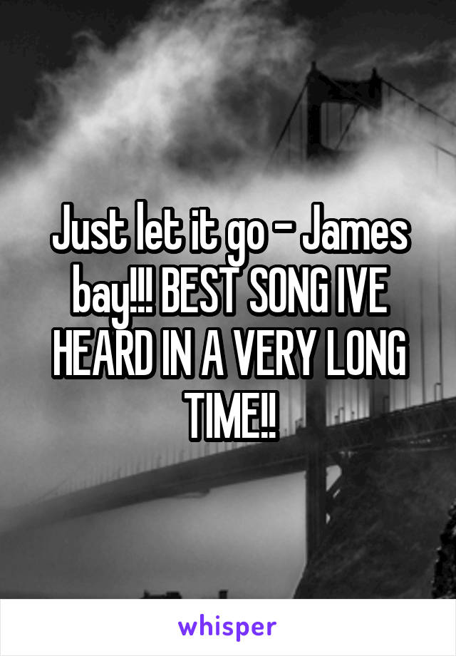 Just let it go - James bay!!! BEST SONG IVE HEARD IN A VERY LONG TIME!!