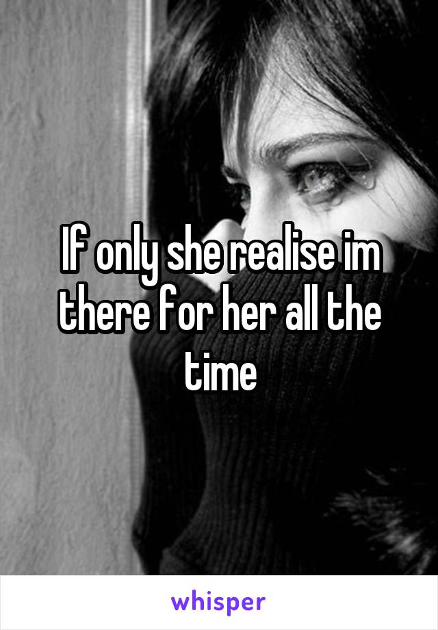 If only she realise im there for her all the time