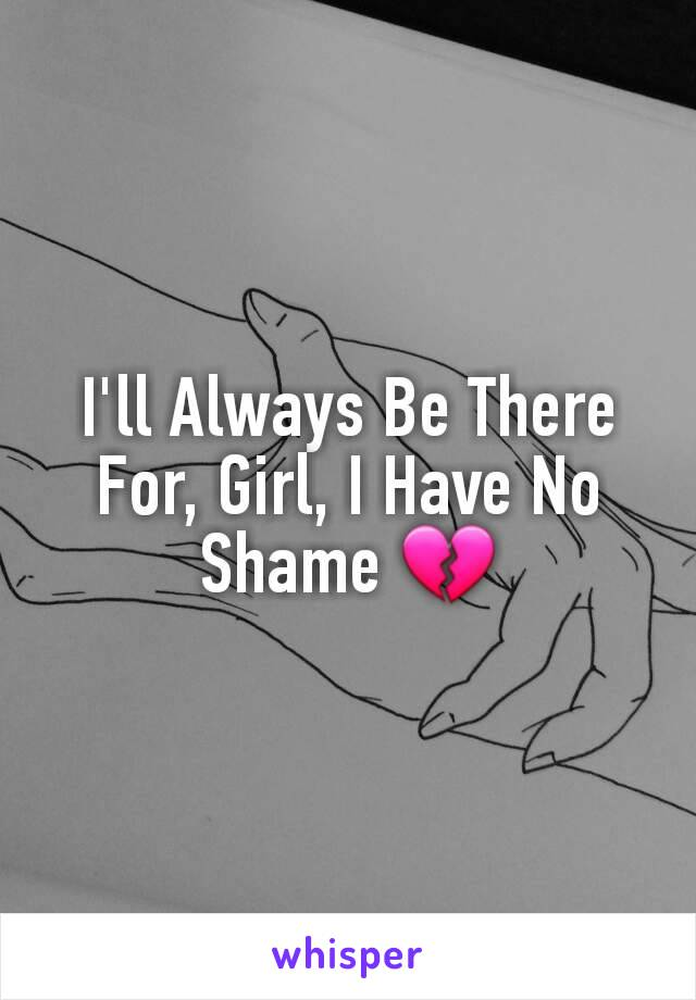 I'll Always Be There For, Girl, I Have No Shame 💔