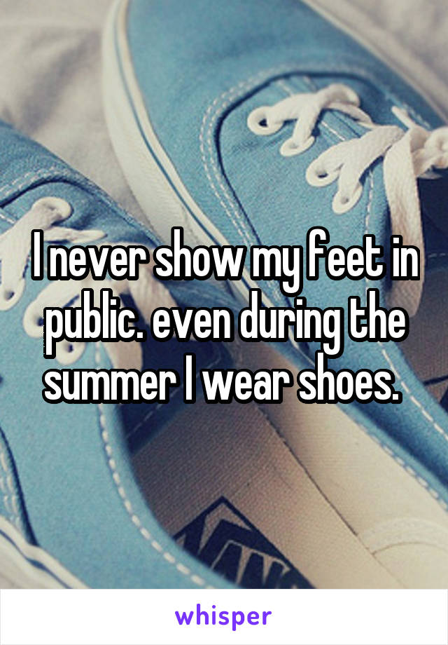 I never show my feet in public. even during the summer I wear shoes.