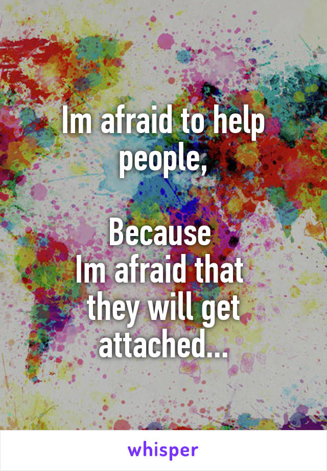 Im afraid to help people,  Because  Im afraid that  they will get attached...