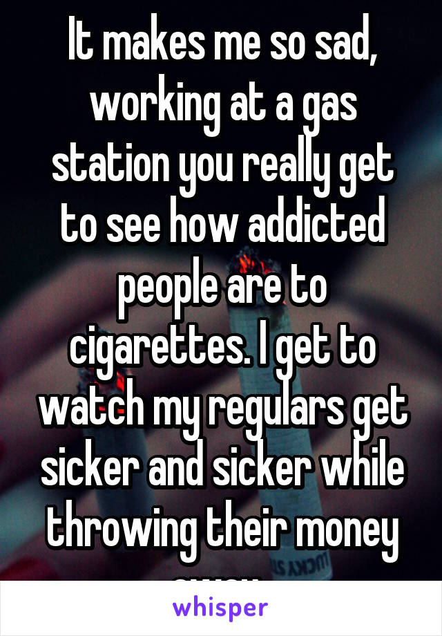 It makes me so sad, working at a gas station you really get to see how addicted people are to cigarettes. I get to watch my regulars get sicker and sicker while throwing their money away.