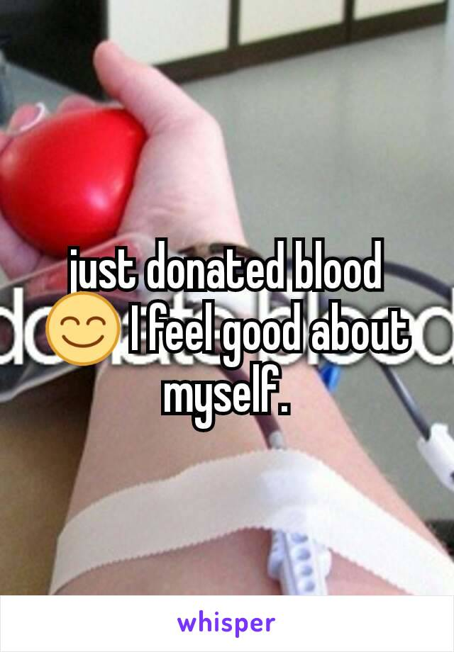 just donated blood 😊 I feel good about myself.