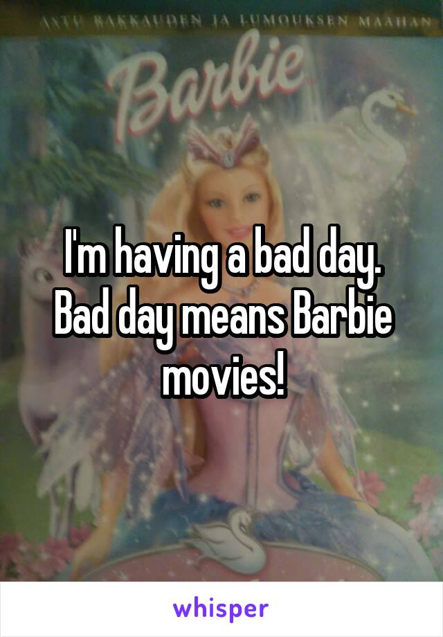 I'm having a bad day. Bad day means Barbie movies!