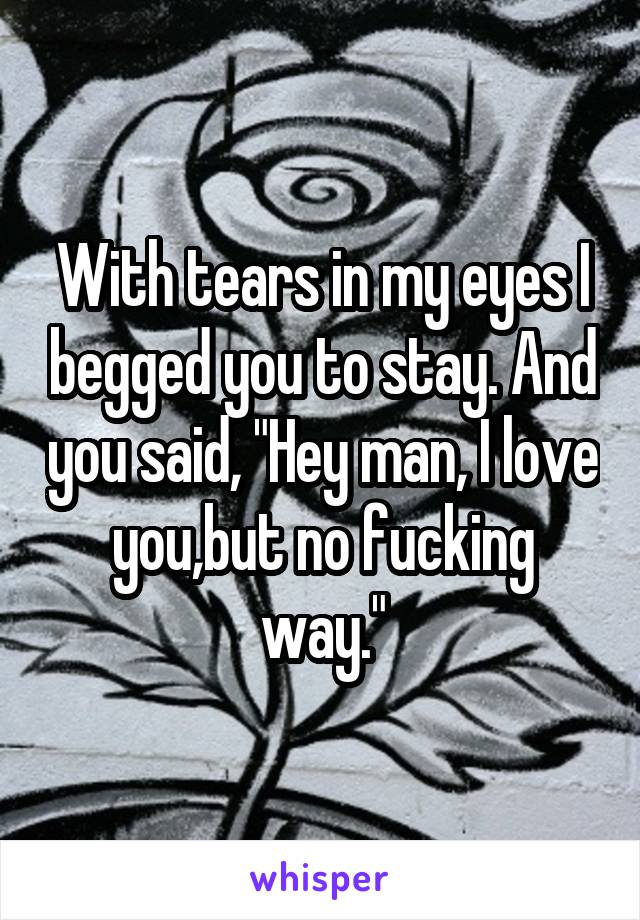 """With tears in my eyes I begged you to stay. And you said, """"Hey man, I love you,but no fucking way."""""""