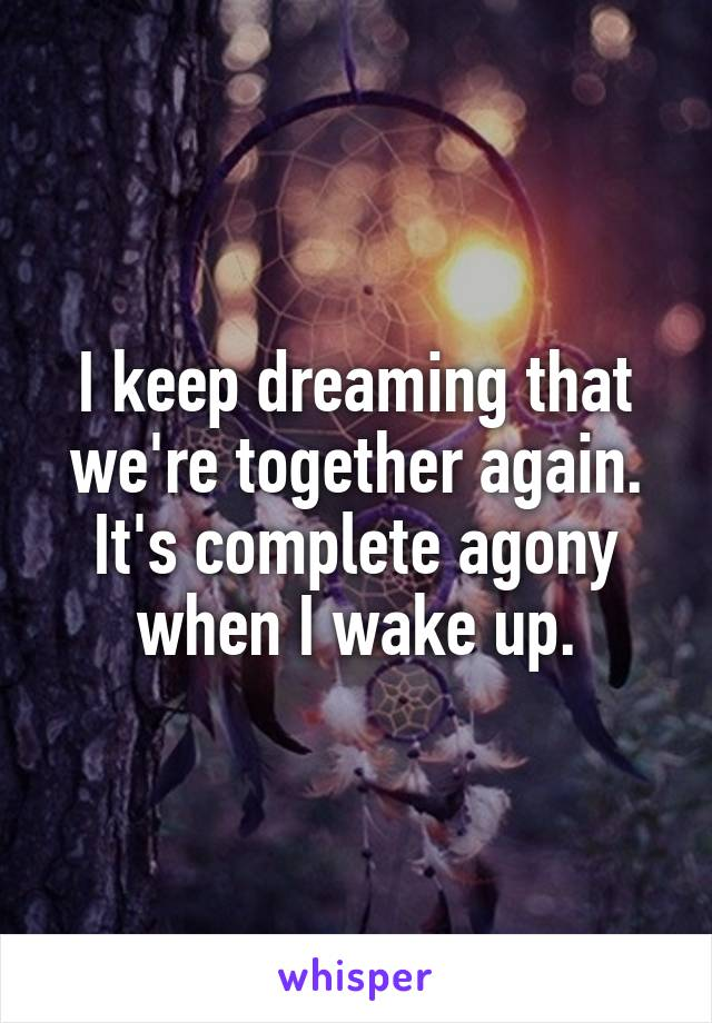 I keep dreaming that we're together again. It's complete agony when I wake up.