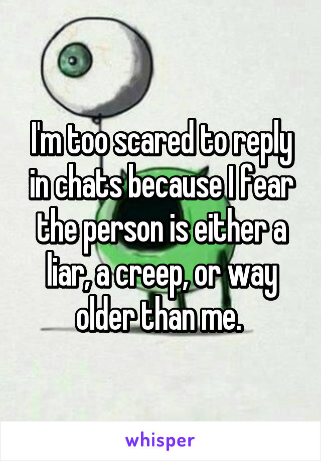 I'm too scared to reply in chats because I fear the person is either a liar, a creep, or way older than me.