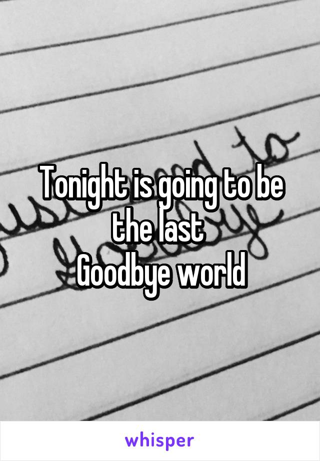 Tonight is going to be the last  Goodbye world