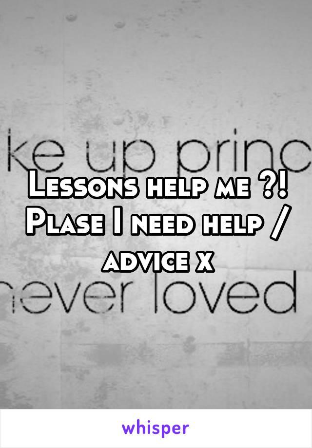 Lessons help me ?! Plase I need help / advice x
