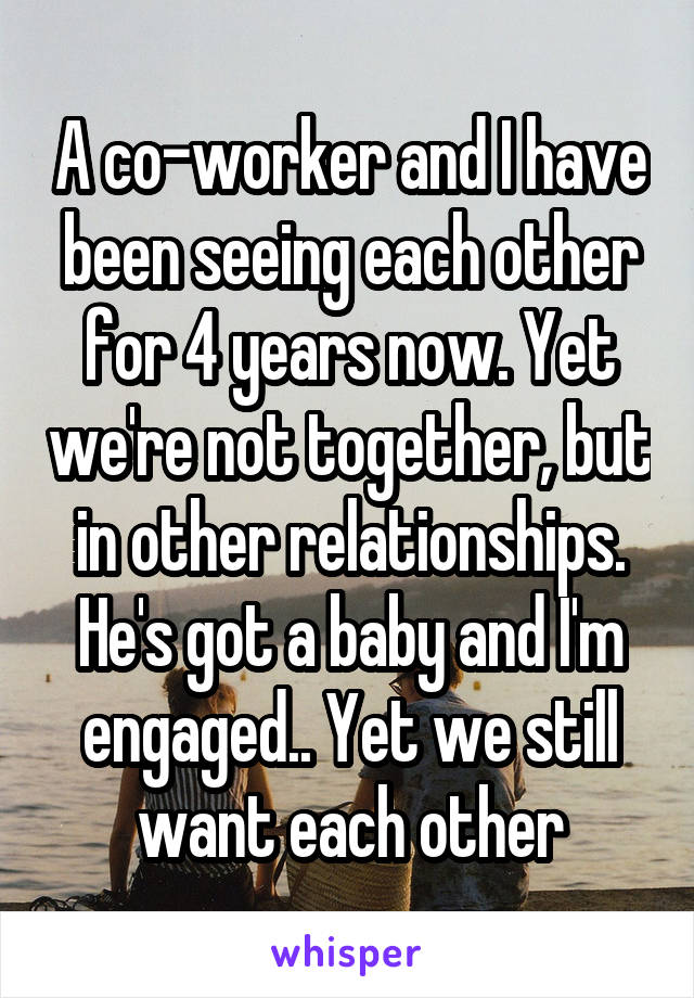 A co-worker and I have been seeing each other for 4 years now. Yet we're not together, but in other relationships. He's got a baby and I'm engaged.. Yet we still want each other