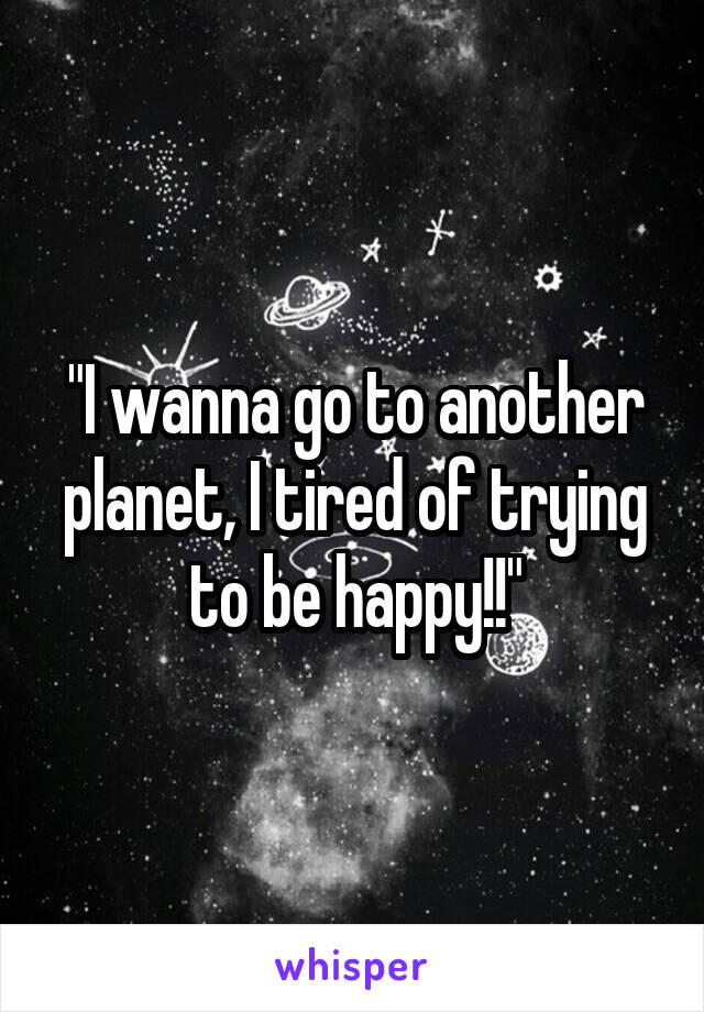"""I wanna go to another planet, I tired of trying to be happy!!"""