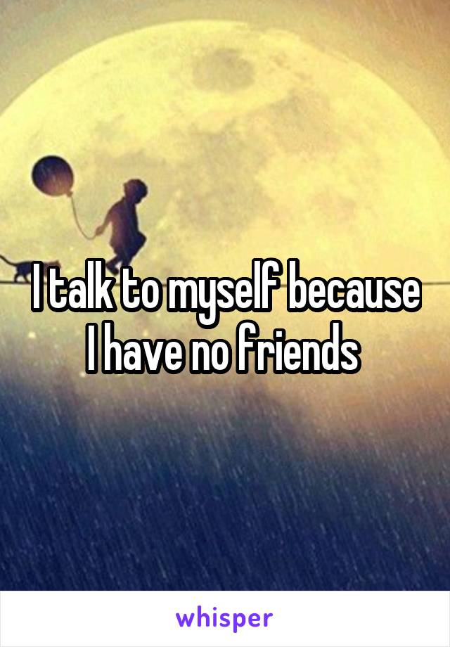 I talk to myself because I have no friends