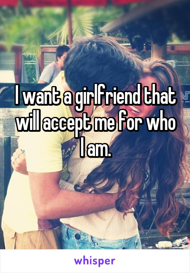 I want a girlfriend that will accept me for who I am.