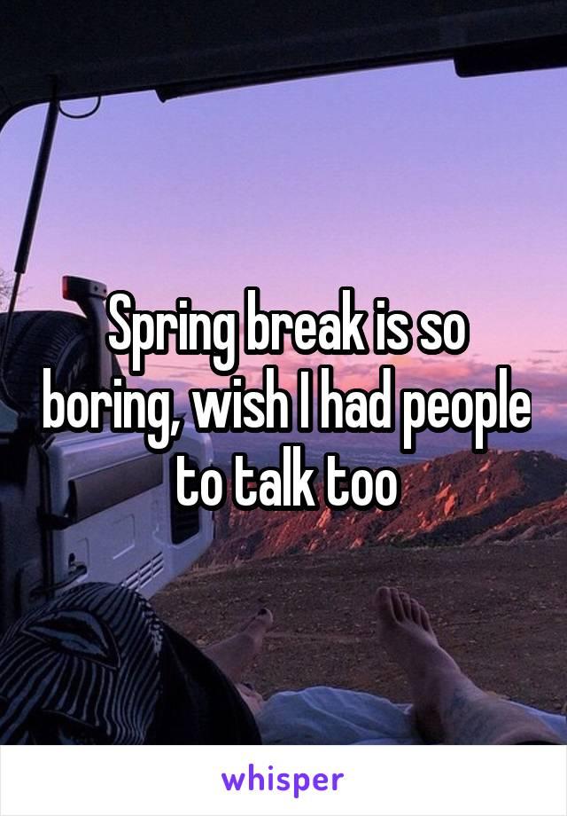 Spring break is so boring, wish I had people to talk too