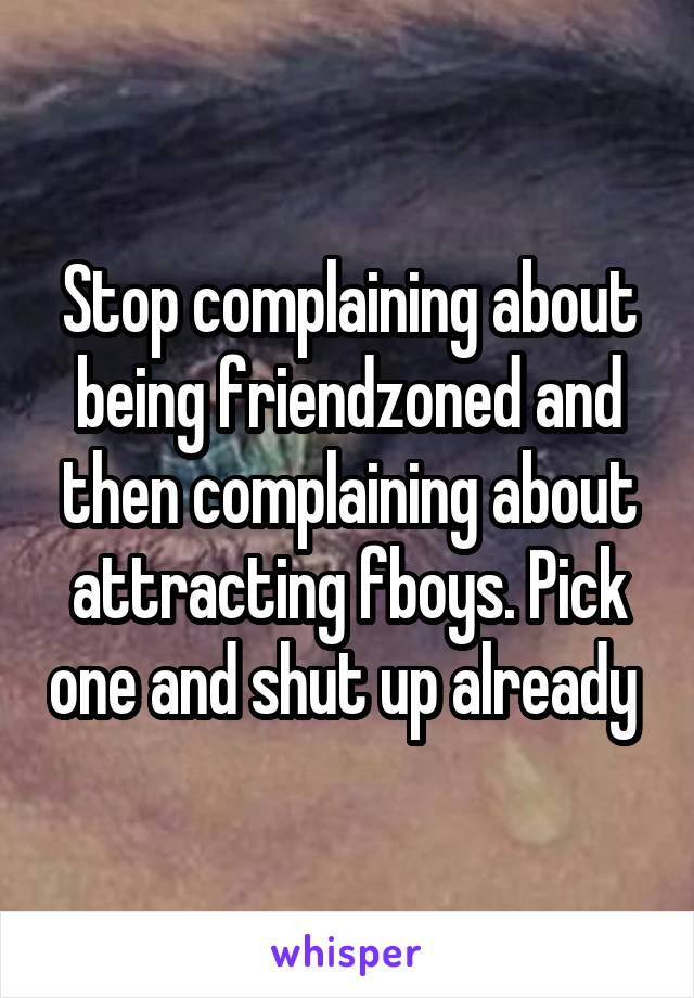 Stop complaining about being friendzoned and then complaining about attracting fboys. Pick one and shut up already