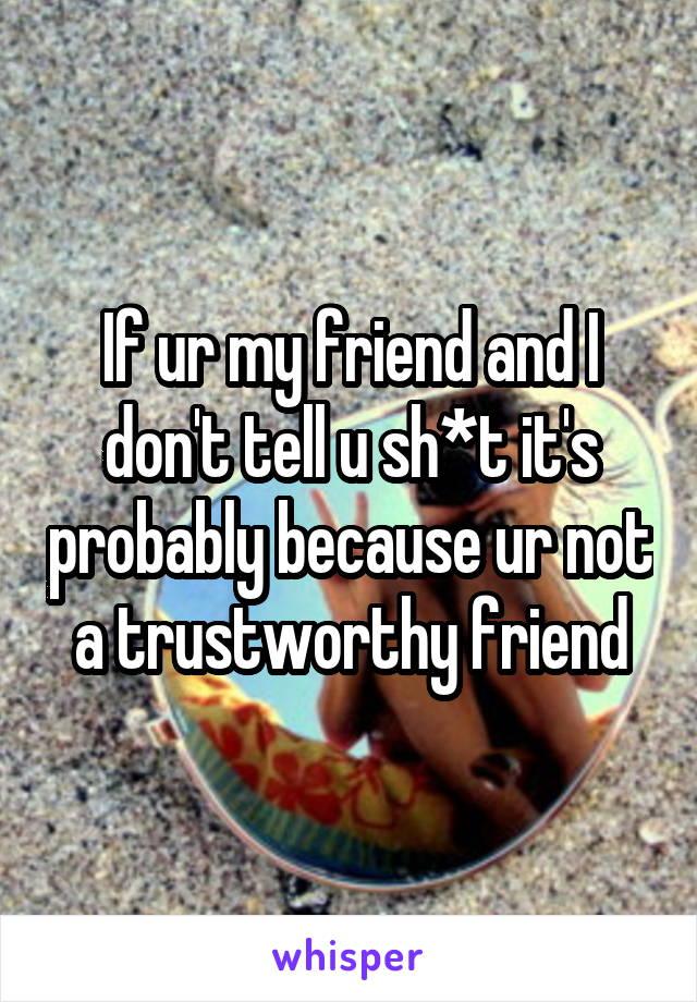 If ur my friend and I don't tell u sh*t it's probably because ur not a trustworthy friend