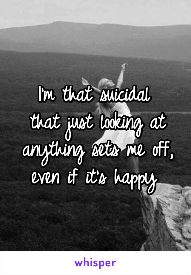 I'm that suicidal  that just looking at anything sets me off, even if it's happy