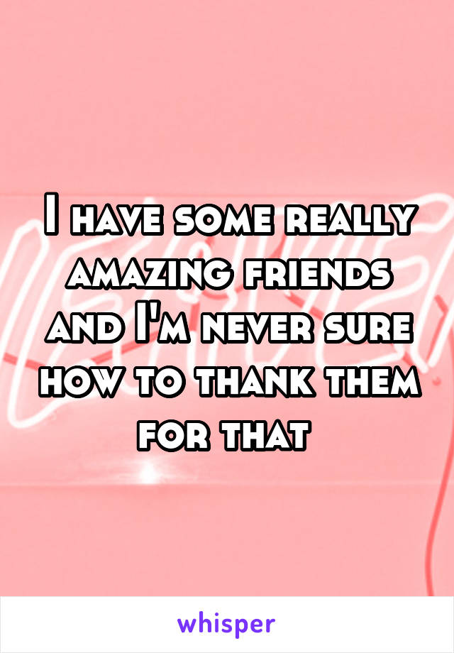 I have some really amazing friends and I'm never sure how to thank them for that