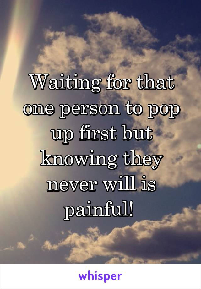 Waiting for that one person to pop up first but knowing they never will is painful!