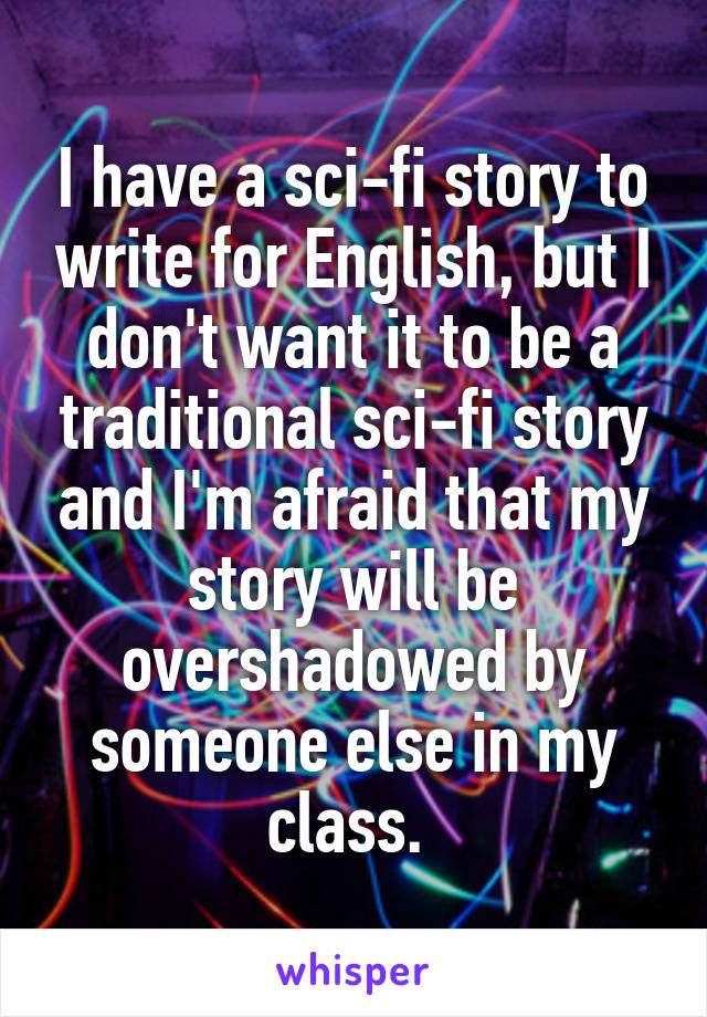 I have a sci-fi story to write for English, but I don't want it to be a traditional sci-fi story and I'm afraid that my story will be overshadowed by someone else in my class.