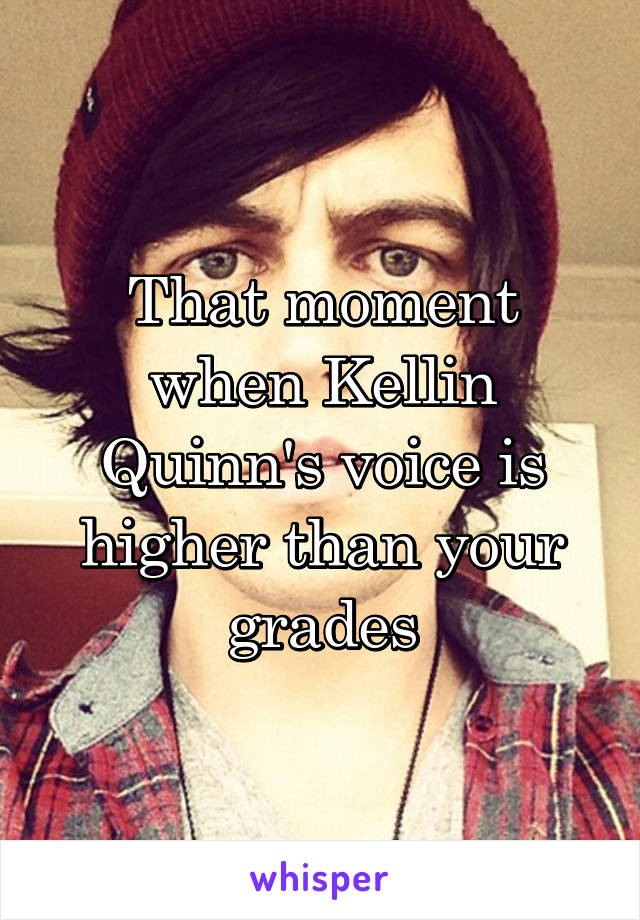 That moment when Kellin Quinn's voice is higher than your grades