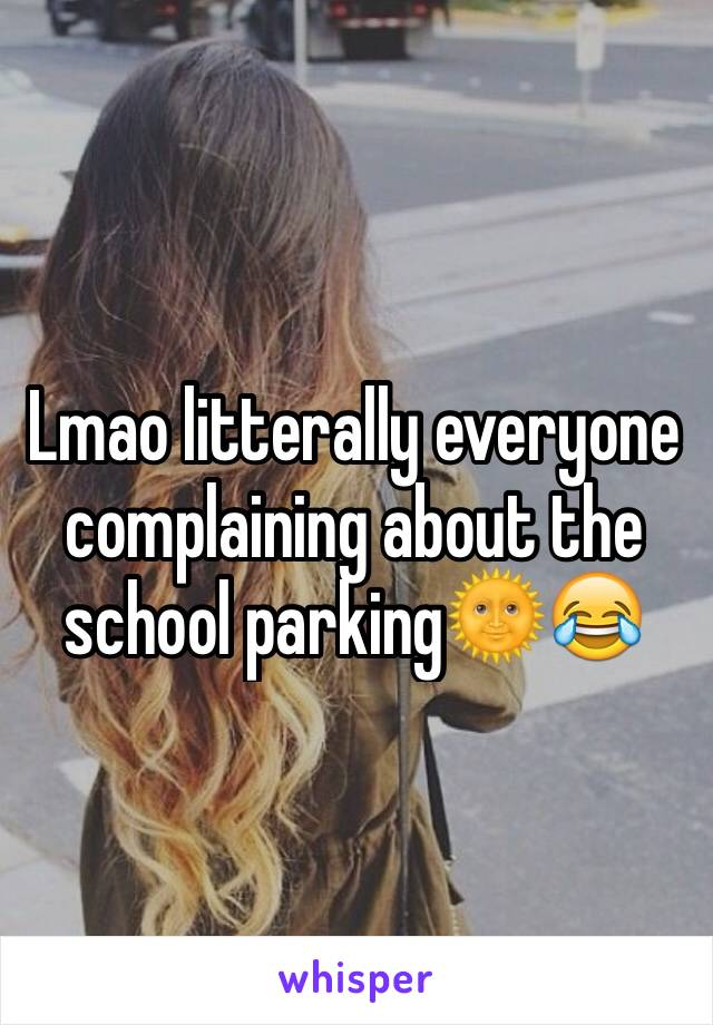 Lmao litterally everyone complaining about the school parking🌞😂