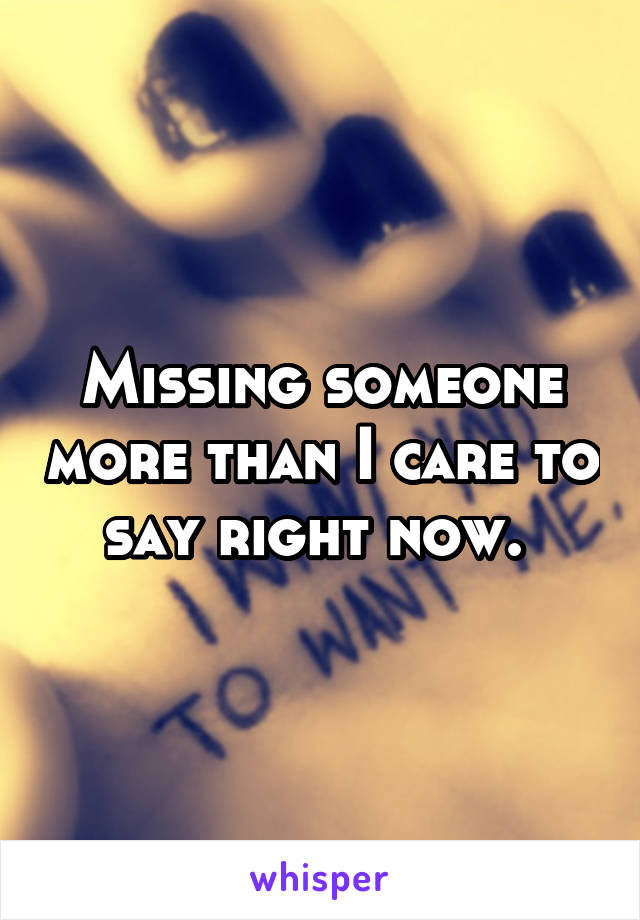 Missing someone more than I care to say right now.