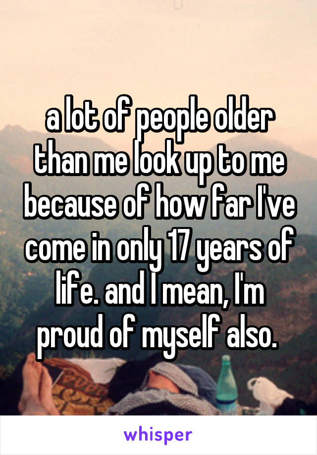 a lot of people older than me look up to me because of how far I've come in only 17 years of life. and I mean, I'm proud of myself also.
