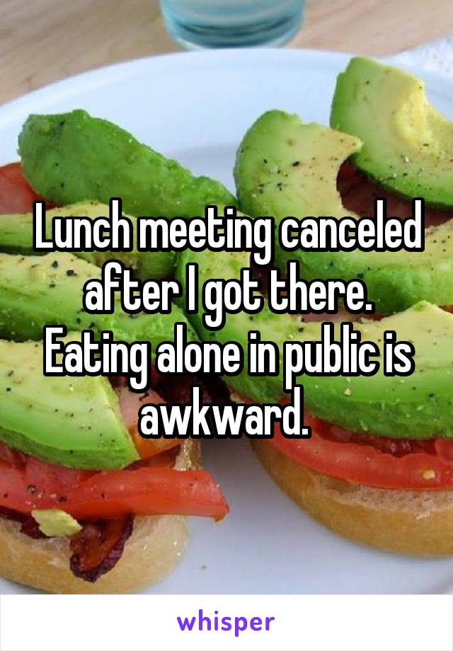 Lunch meeting canceled after I got there. Eating alone in public is awkward.