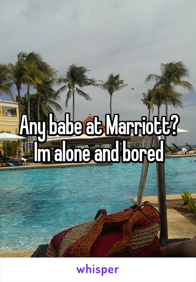 Any babe at Marriott? Im alone and bored