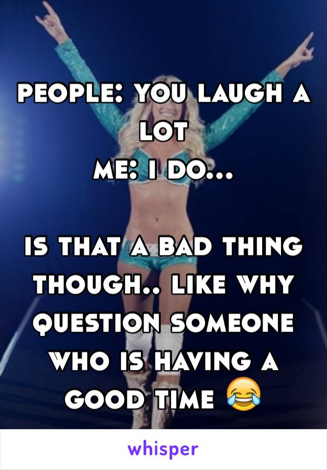 people: you laugh a lot me: i do...  is that a bad thing though.. like why question someone who is having a good time 😂