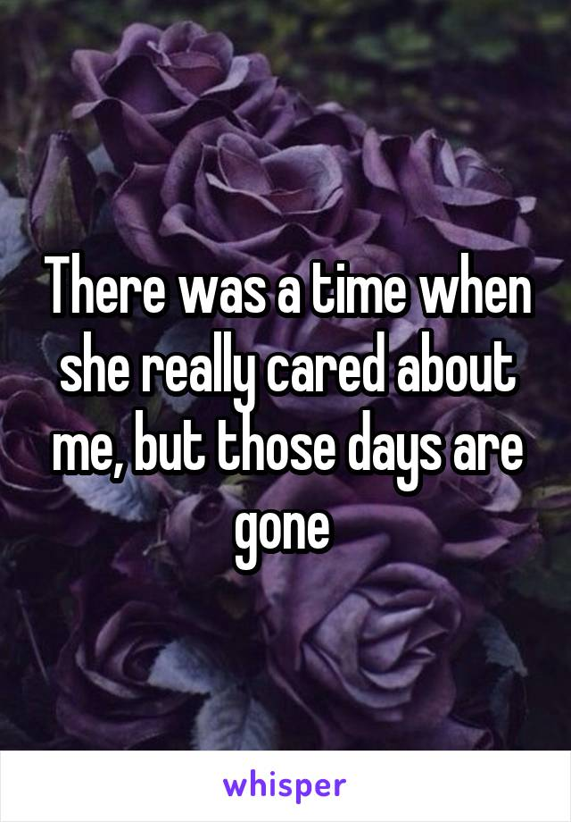 There was a time when she really cared about me, but those days are gone