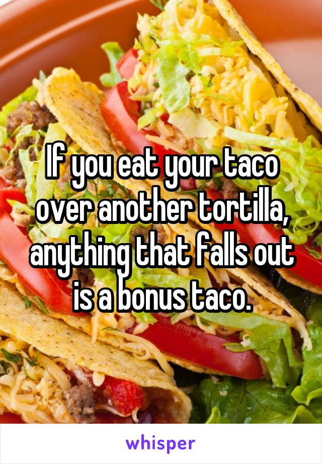 If you eat your taco over another tortilla, anything that falls out is a bonus taco.
