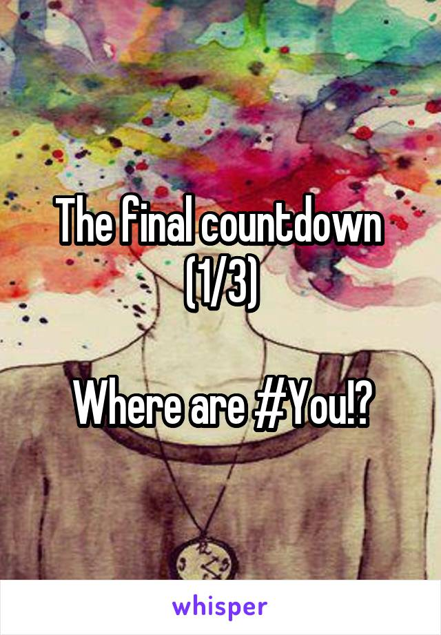 The final countdown  (1/3)  Where are #You!?
