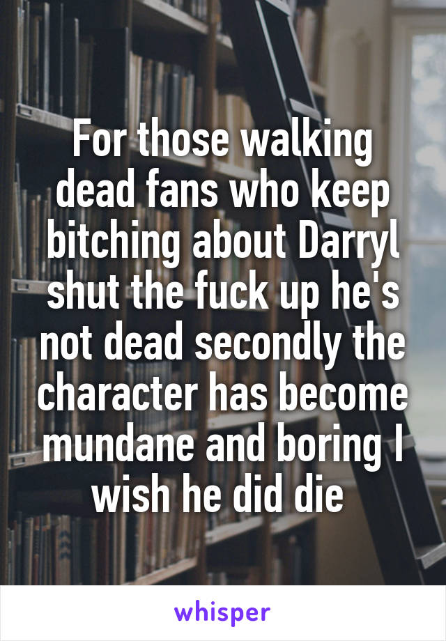 For those walking dead fans who keep bitching about Darryl shut the fuck up he's not dead secondly the character has become mundane and boring I wish he did die